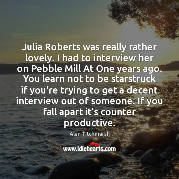 Julia Roberts was really rather lovely. I had to interview her on Alan Titchmarsh Picture Quote