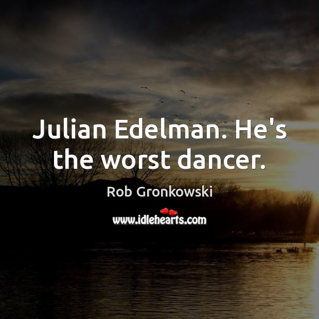 Image, Julian Edelman. He's the worst dancer.