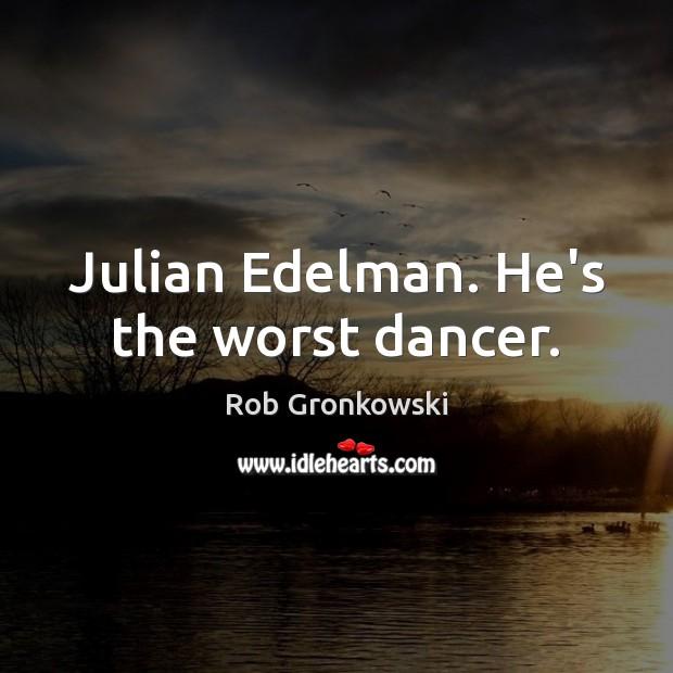 Julian Edelman. He's the worst dancer. Image