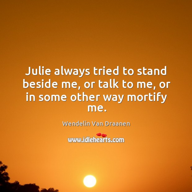 Julie always tried to stand beside me, or talk to me, or in some other way mortify me. Wendelin Van Draanen Picture Quote