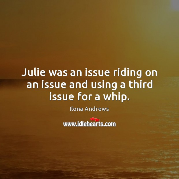Julie was an issue riding on an issue and using a third issue for a whip. Ilona Andrews Picture Quote