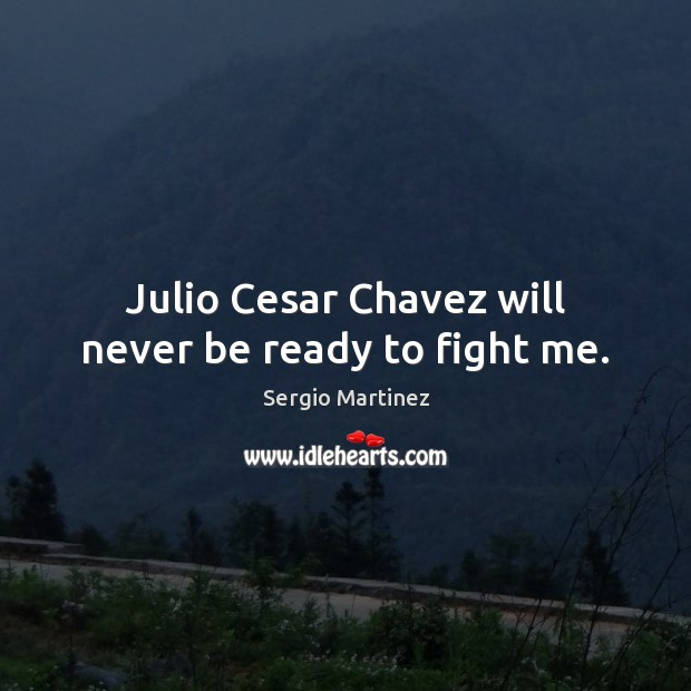 Julio Cesar Chavez will never be ready to fight me. Sergio Martinez Picture Quote