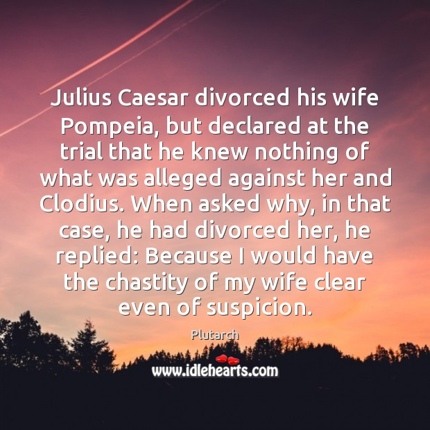 Julius Caesar divorced his wife Pompeia, but declared at the trial that Plutarch Picture Quote