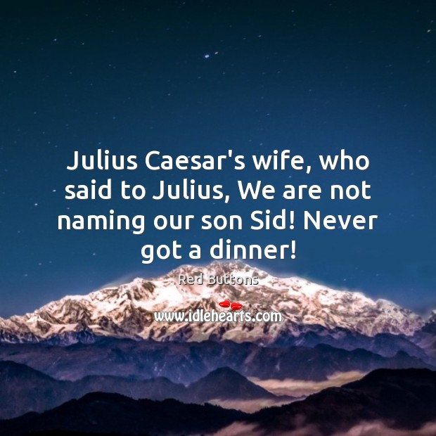 Julius Caesar's wife, who said to Julius, We are not naming our Red Buttons Picture Quote