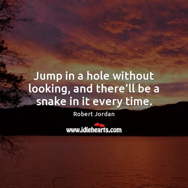 Jump in a hole without looking, and there'll be a snake in it every time. Robert Jordan Picture Quote