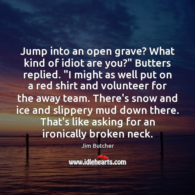 "Image, Jump into an open grave? What kind of idiot are you?"" Butters"