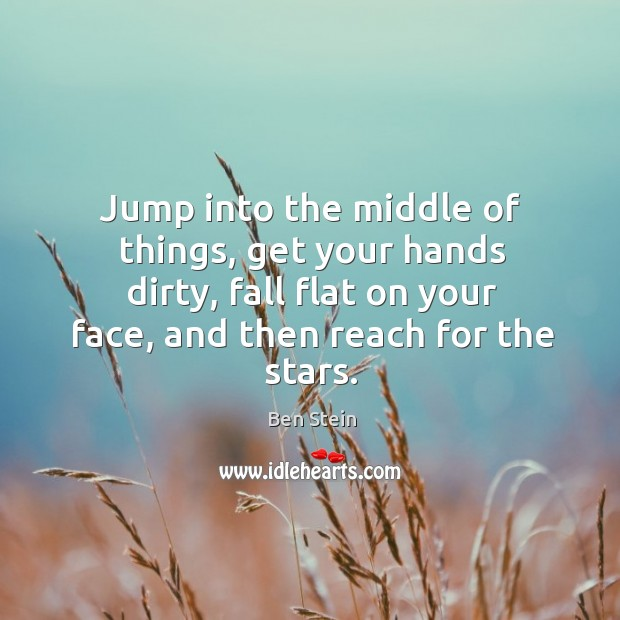 Image, Jump into the middle of things, get your hands dirty, fall flat on your face, and then reach for the stars.