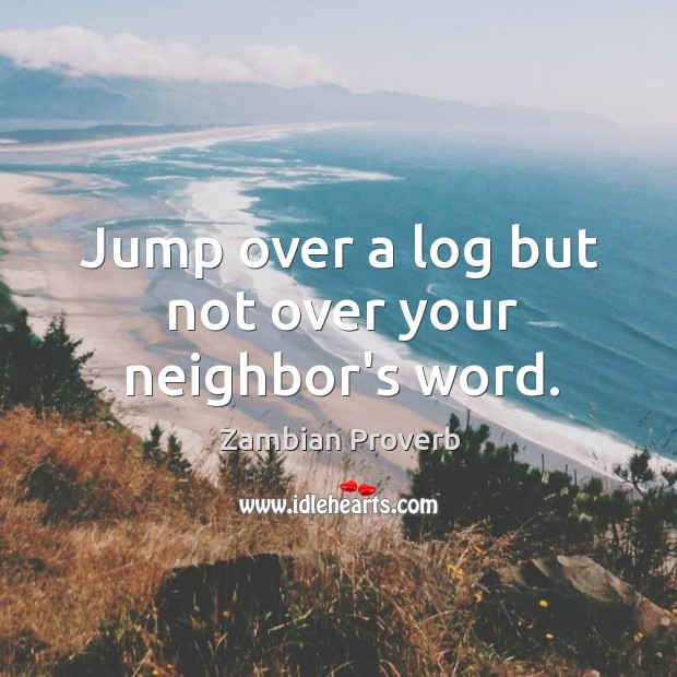 Jump over a log but not over your neighbor's word. Zambian Proverbs Image