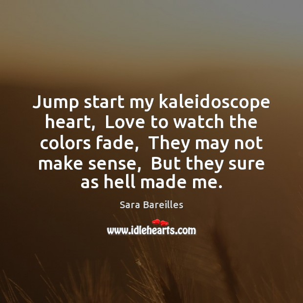 Jump start my kaleidoscope heart,  Love to watch the colors fade,  They Sara Bareilles Picture Quote