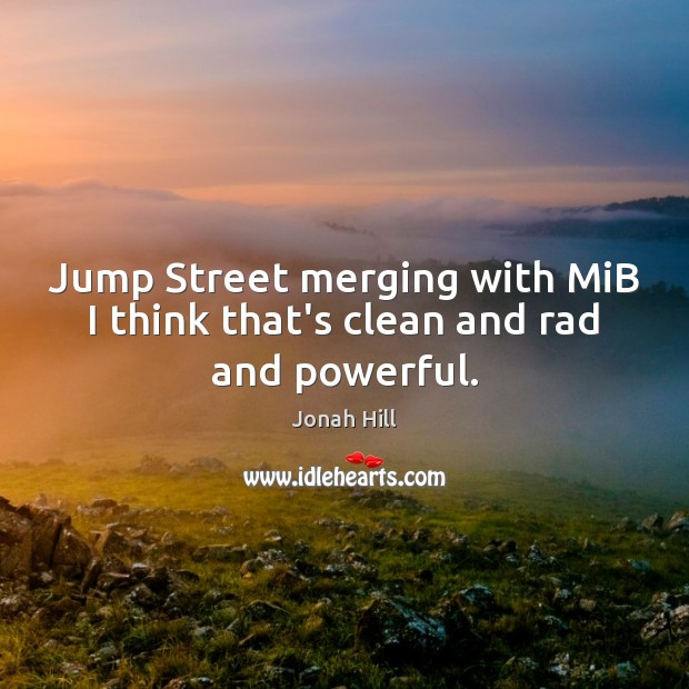 Jump Street merging with MiB I think that's clean and rad and powerful. Image