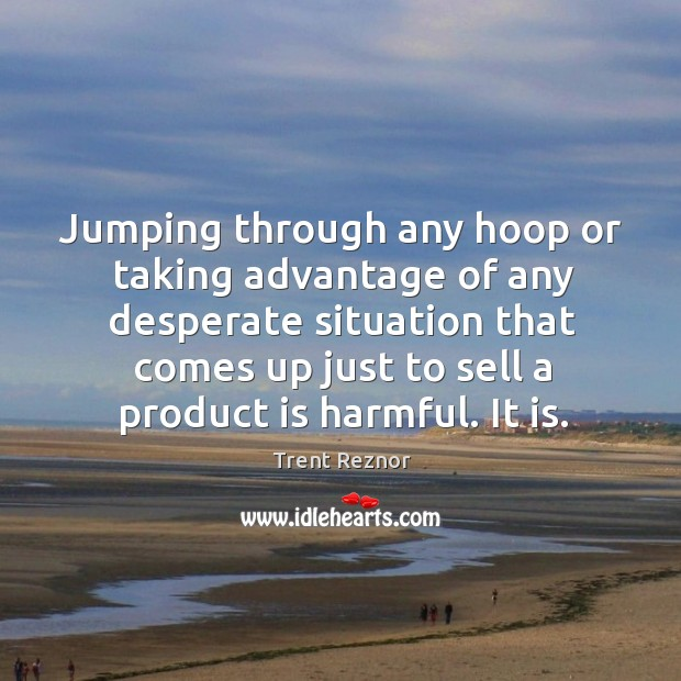 Jumping through any hoop or taking advantage of any desperate situation that Image