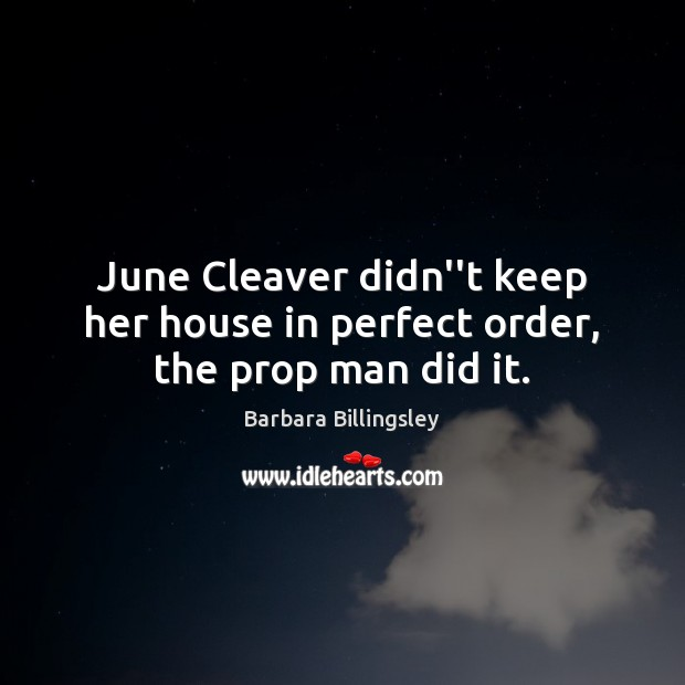 "Image, June Cleaver didn""t keep her house in perfect order, the prop man did it."