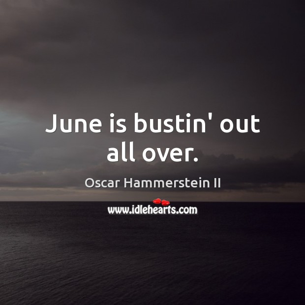 June is bustin' out all over. Oscar Hammerstein II Picture Quote