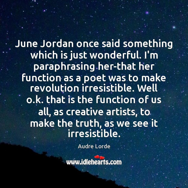 June Jordan once said something which is just wonderful. I'm paraphrasing her-that Image