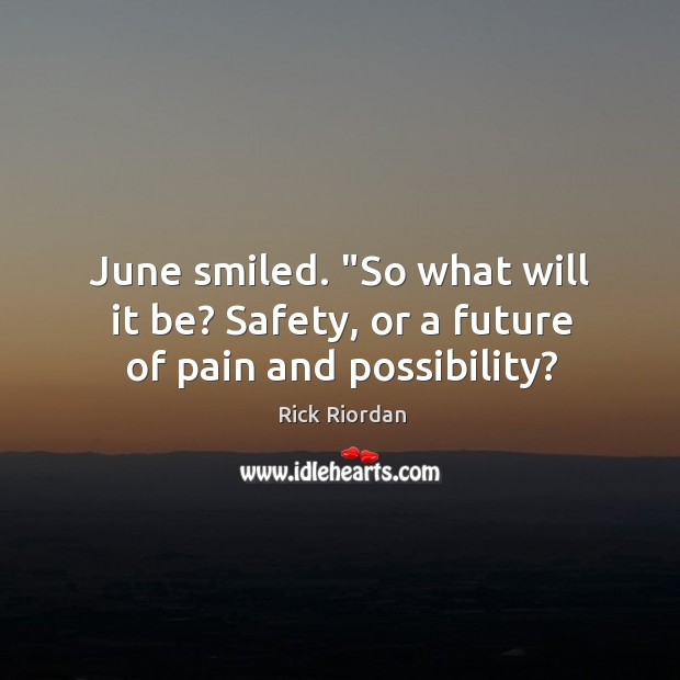 """June smiled. """"So what will it be? Safety, or a future of pain and possibility? Rick Riordan Picture Quote"""