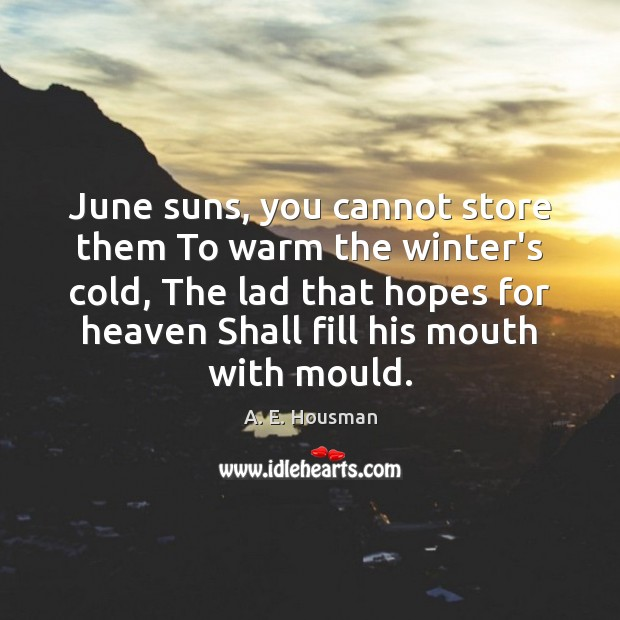 Image, June suns, you cannot store them To warm the winter's cold, The