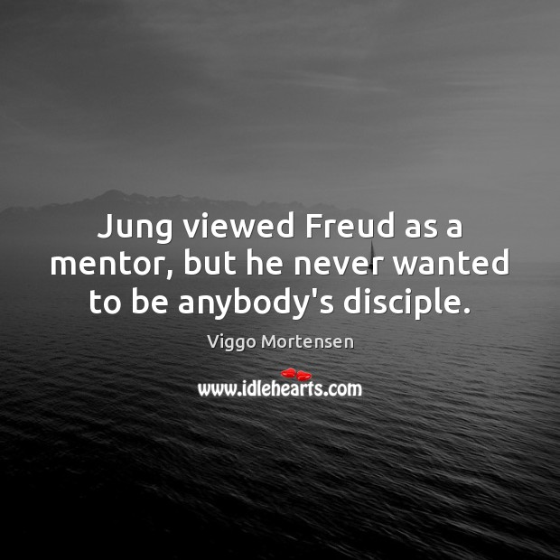Jung viewed Freud as a mentor, but he never wanted to be anybody's disciple. Viggo Mortensen Picture Quote