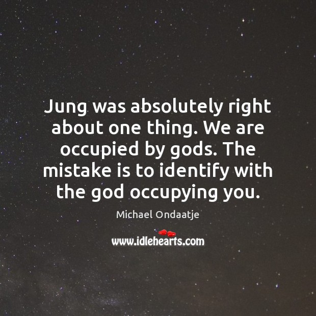 Jung was absolutely right about one thing. We are occupied by Gods. Mistake Quotes Image