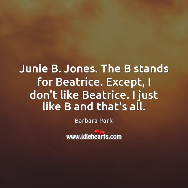 Image, Junie B. Jones. The B stands for Beatrice. Except, I don't like