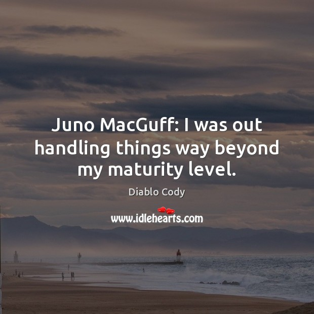 Juno MacGuff: I was out handling things way beyond my maturity level. Image