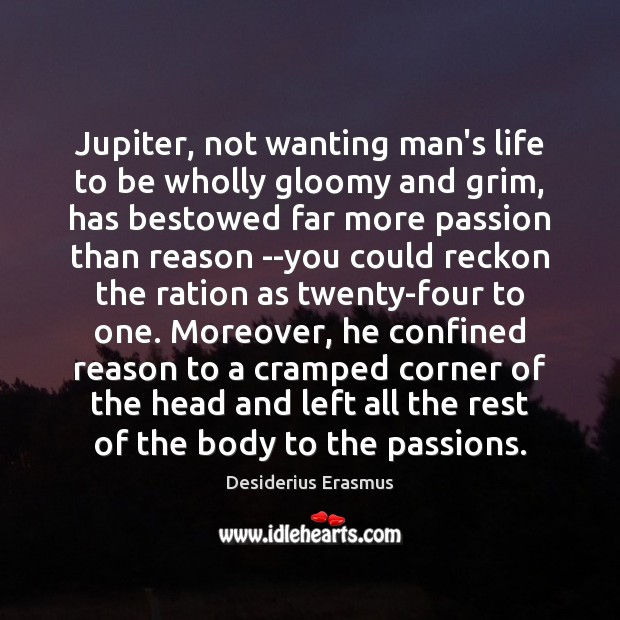 Jupiter, not wanting man's life to be wholly gloomy and grim, has Desiderius Erasmus Picture Quote