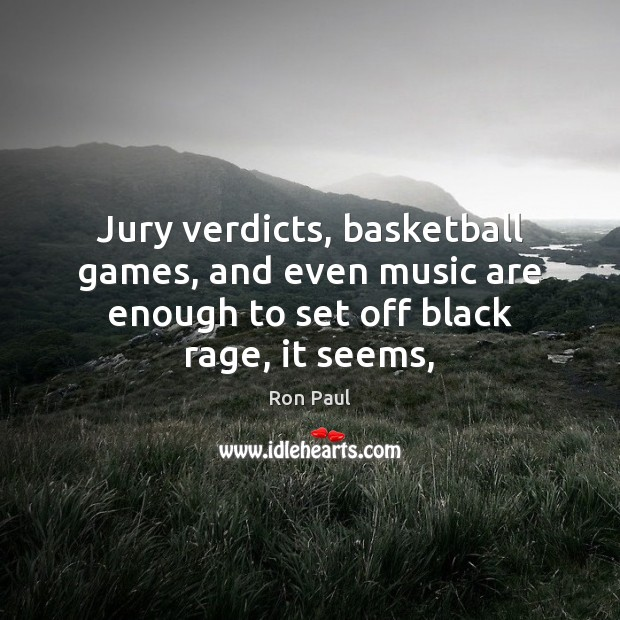 Jury verdicts, basketball games, and even music are enough to set off Ron Paul Picture Quote
