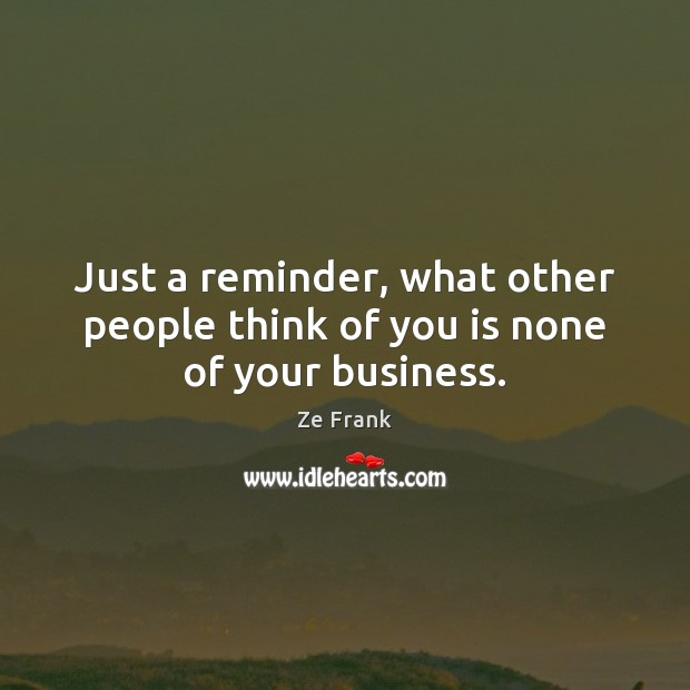 Just a reminder, what other people think of you is none of your business. Image