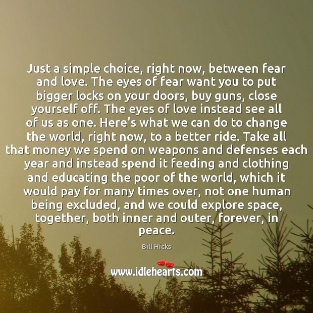 Just a simple choice, right now, between fear and love. The eyes Bill Hicks Picture Quote