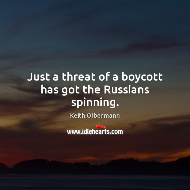 Just a threat of a boycott has got the Russians spinning. Keith Olbermann Picture Quote