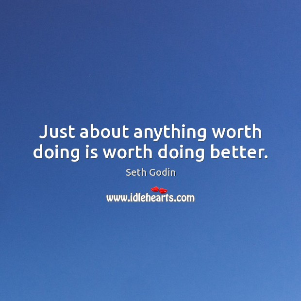 Just about anything worth doing is worth doing better. Image