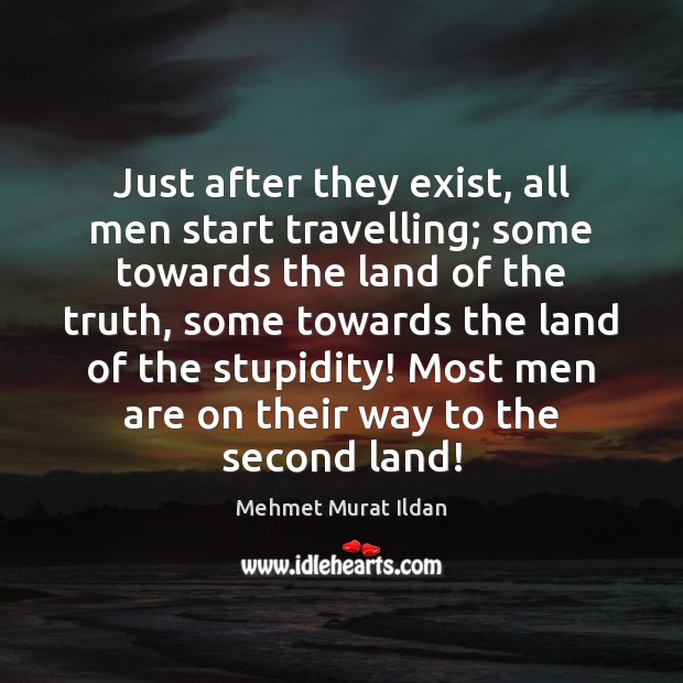 Just after they exist, all men start travelling; some towards the land Mehmet Murat Ildan Picture Quote