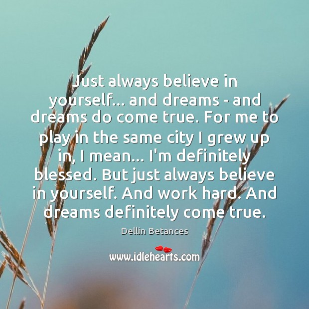 Just always believe in yourself… and dreams – and dreams do come Believe in Yourself Quotes Image