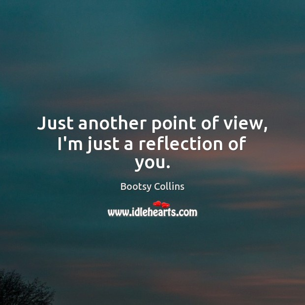 Just another point of view, I'm just a reflection of you. Image