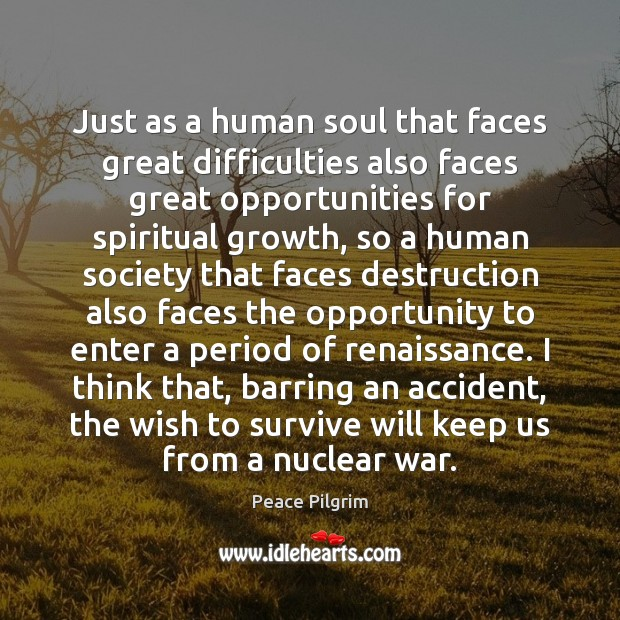 Just as a human soul that faces great difficulties also faces great Peace Pilgrim Picture Quote