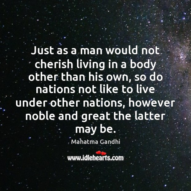 Just as a man would not cherish living in a body other Mahatma Gandhi Picture Quote