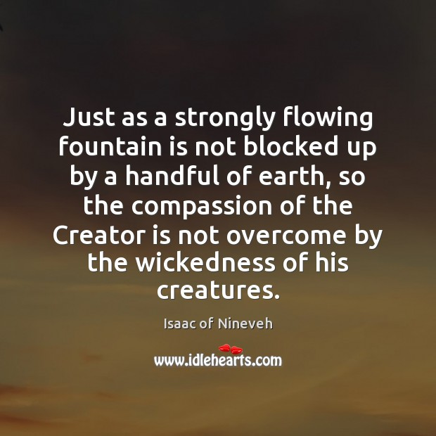 Just as a strongly flowing fountain is not blocked up by a Isaac of Nineveh Picture Quote