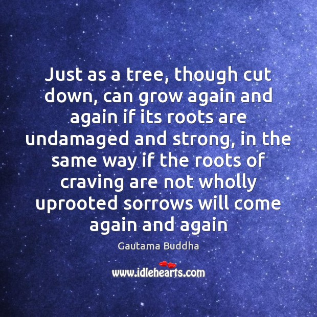 Just as a tree, though cut down, can grow again and again Gautama Buddha Picture Quote
