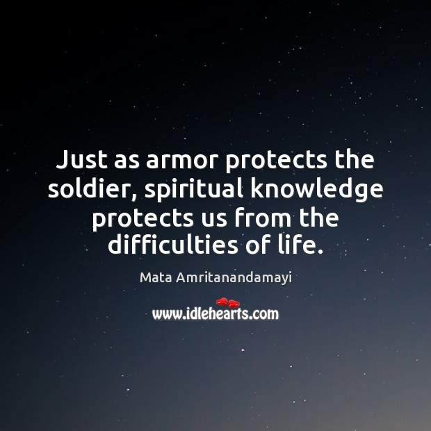 Just as armor protects the soldier, spiritual knowledge protects us from the Mata Amritanandamayi Picture Quote
