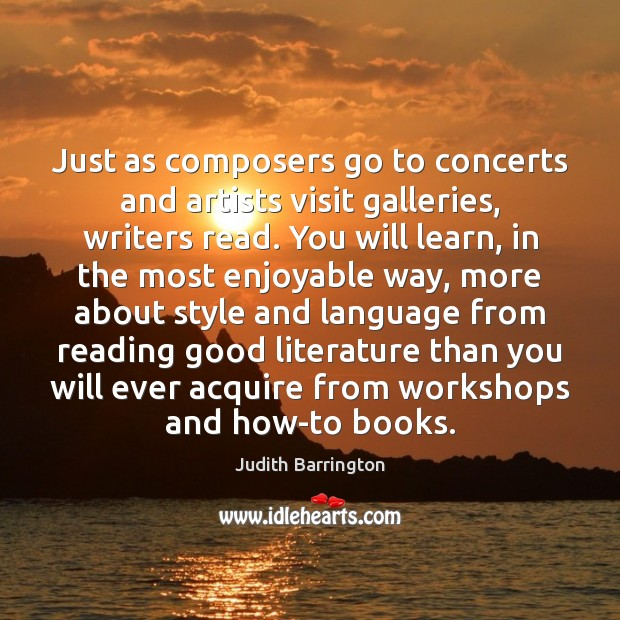 Image, Just as composers go to concerts and artists visit galleries, writers read.