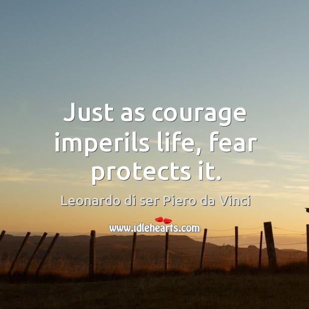 Just as courage imperils life, fear protects it. Image