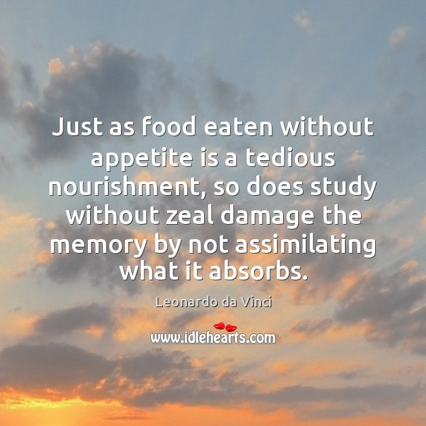 Just as food eaten without appetite is a tedious nourishment, so does Leonardo da Vinci Picture Quote