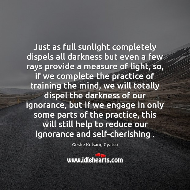 Just as full sunlight completely dispels all darkness but even a few Geshe Kelsang Gyatso Picture Quote