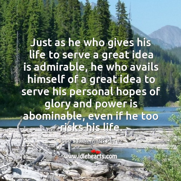 Just as he who gives his life to serve a great idea is admirable, he who avails Jose Julian Marti Perez Picture Quote