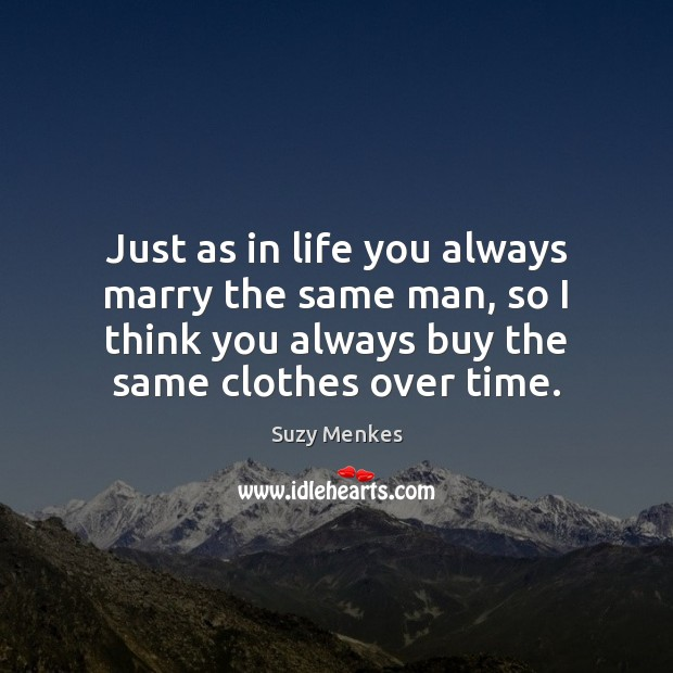 Just as in life you always marry the same man, so I Suzy Menkes Picture Quote
