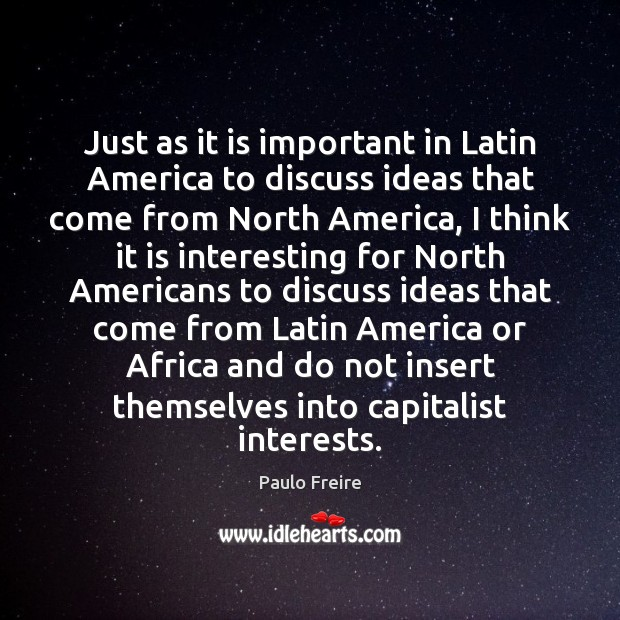 Just as it is important in Latin America to discuss ideas that Paulo Freire Picture Quote