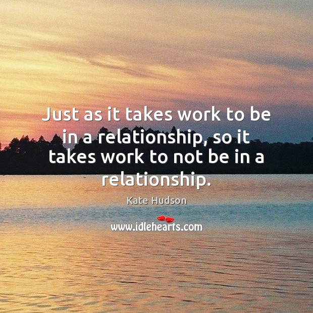Just as it takes work to be in a relationship, so it Kate Hudson Picture Quote