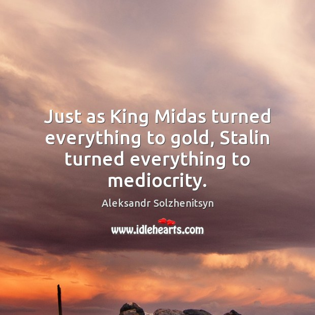 Just as King Midas turned everything to gold, Stalin turned everything to mediocrity. Aleksandr Solzhenitsyn Picture Quote