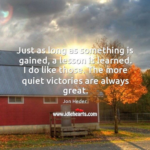 Just as long as something is gained, a lesson is learned. I do like those. Jon Heder Picture Quote