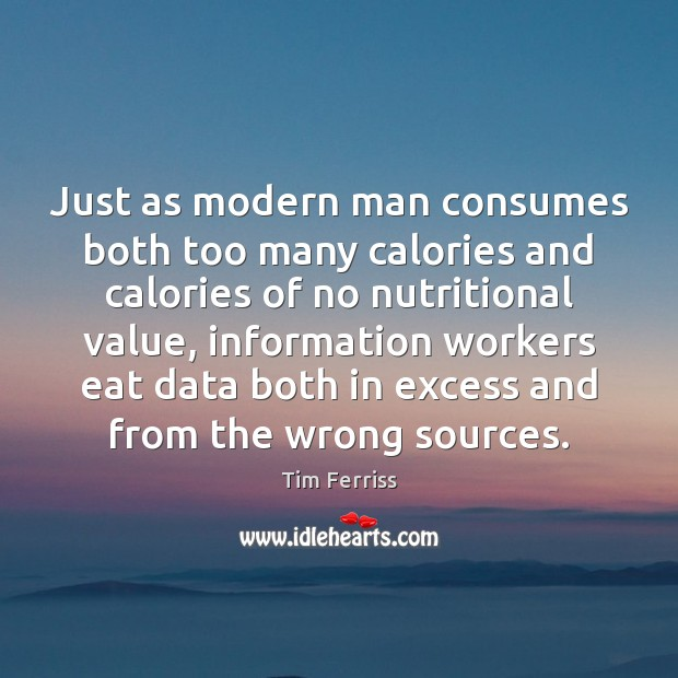 Just as modern man consumes both too many calories and calories of Tim Ferriss Picture Quote