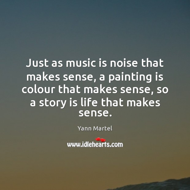 Just as music is noise that makes sense, a painting is colour Yann Martel Picture Quote